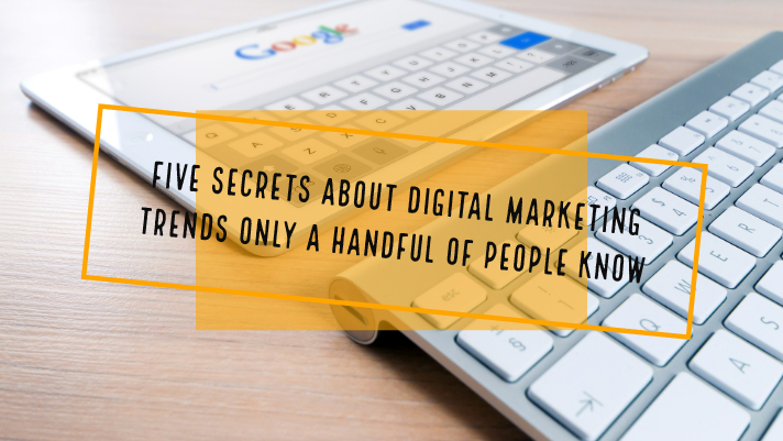 Five Secrets about Digital Marketing Trends only a Handful of People Know